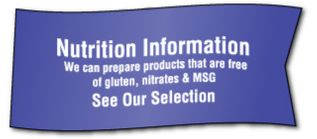 Nutrition Information We can prepare products that are free of gluten, nitrates & MSG See Our Selection