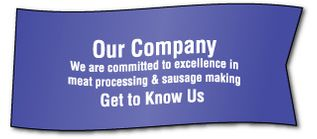 Our Company We are committed to excellence in meat processing & sausage making Get to Know Us