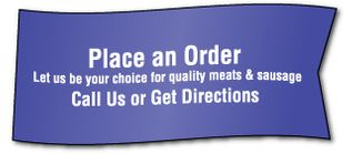 Place an Order Let us be your choice for quality meats & sausage Call Us or Get Directions