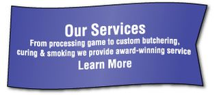 Our Services From processing game to custom butchering, curing & smoking we provide award-winning service Learn More