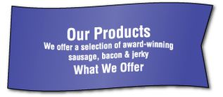 Our Products We offer a selection of award-winning sausage, bacon & jerky What We Offer